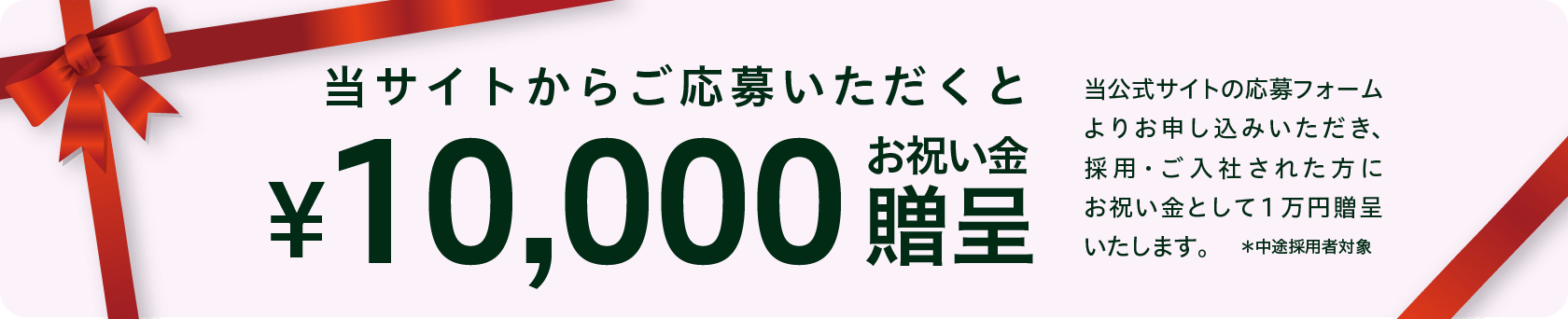 本サイトからご応募いただいくと ¥10,000お祝い金贈呈 本公式サイトの応募フォームよりお申し込みいただき、採用・ご入社された方にお祝い金として1万円贈呈いたします。
