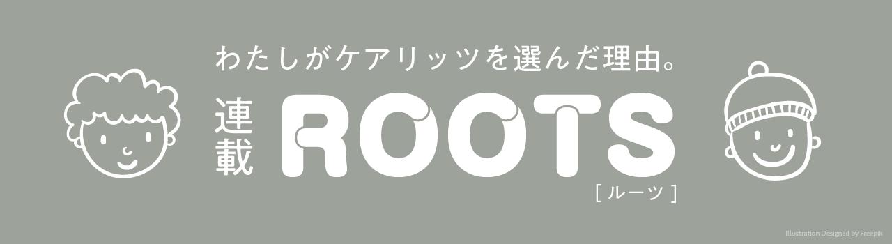 連載「ROOTS」 わたしがケアリッツを選んだ理由。